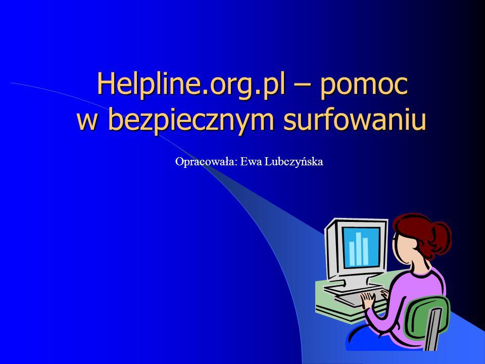 Helpline.org.pl – pomoc w bezpiecznym surfowaniu Opracowała: Ewa Lubczyńska