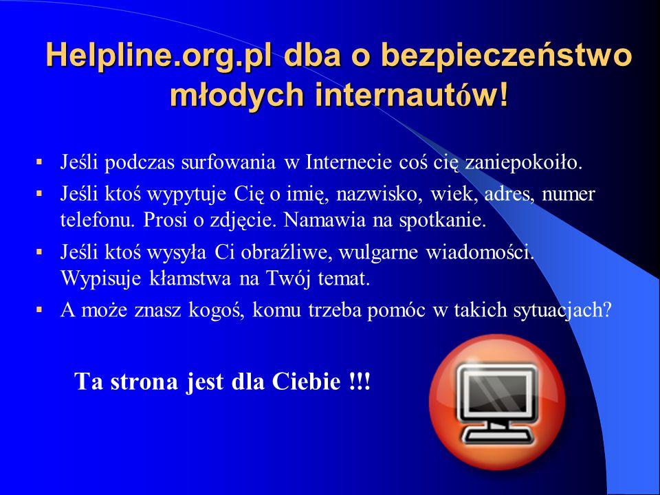 Helpline.org.pl dba o bezpieczeństwo młodych internaut ó w!  Jeśli podczas surfowania w Internecie coś cię zaniepokoiło.  Jeśli ktoś wypytuje Cię o