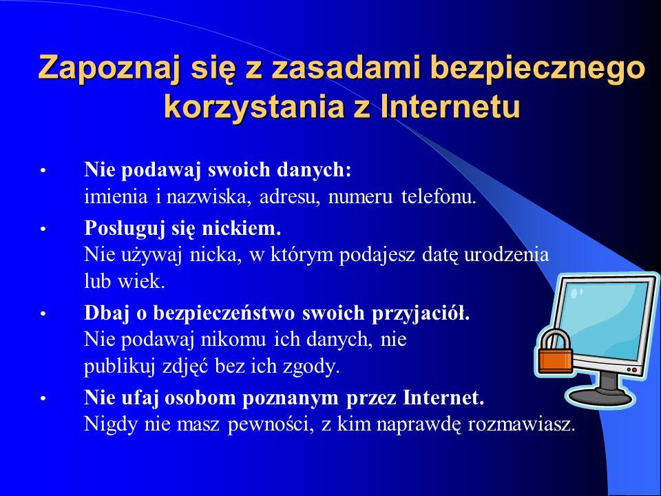 Zapoznaj się z zasadami bezpiecznego korzystania z Internetu Nie podawaj swoich danych: imienia i nazwiska, adresu, numeru telefonu. Posługuj się nick