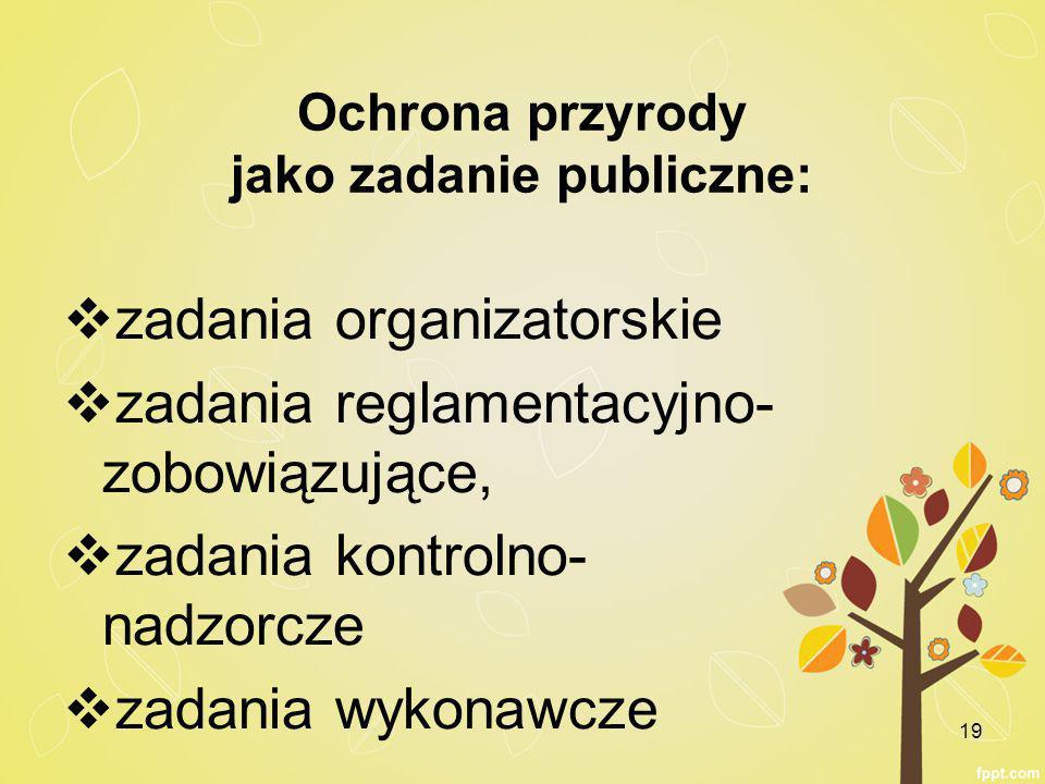 Ochrona przyrody jako zadanie publiczne:  zadania organizatorskie  zadania reglamentacyjno- zobowiązujące,  zadania kontrolno- nadzorcze  zadania wykonawcze 19