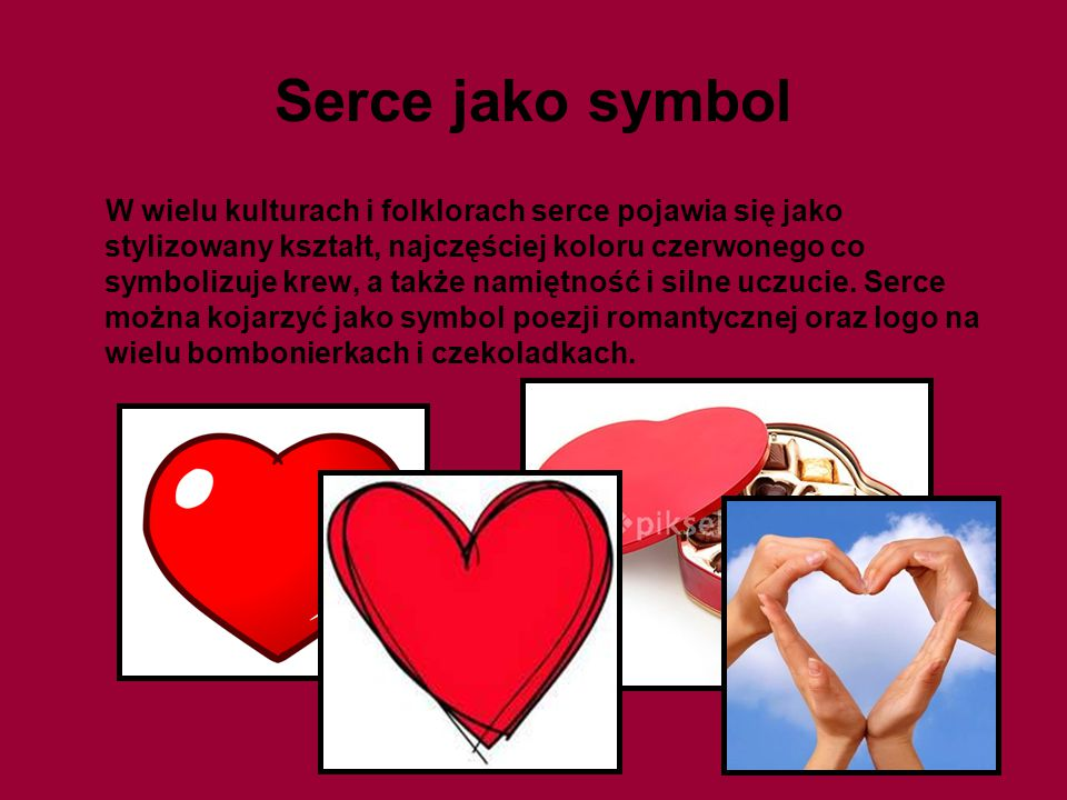 Serce jako symbol W wielu kulturach i folklorach serce pojawia się jako stylizowany kształt, najczęściej koloru czerwonego co symbolizuje krew, a takż