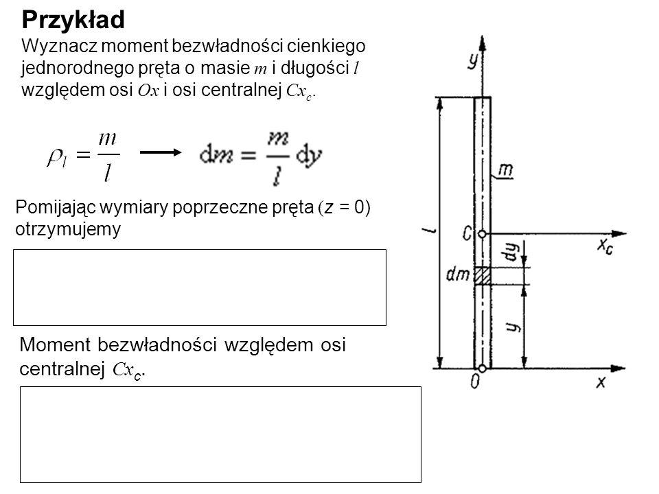 Przykład Wyznacz moment bezwładności cienkiego jednorodnego pręta o masie m i długości l względem osi Ox i osi centralnej Cx c. Pomijając wymiary popr