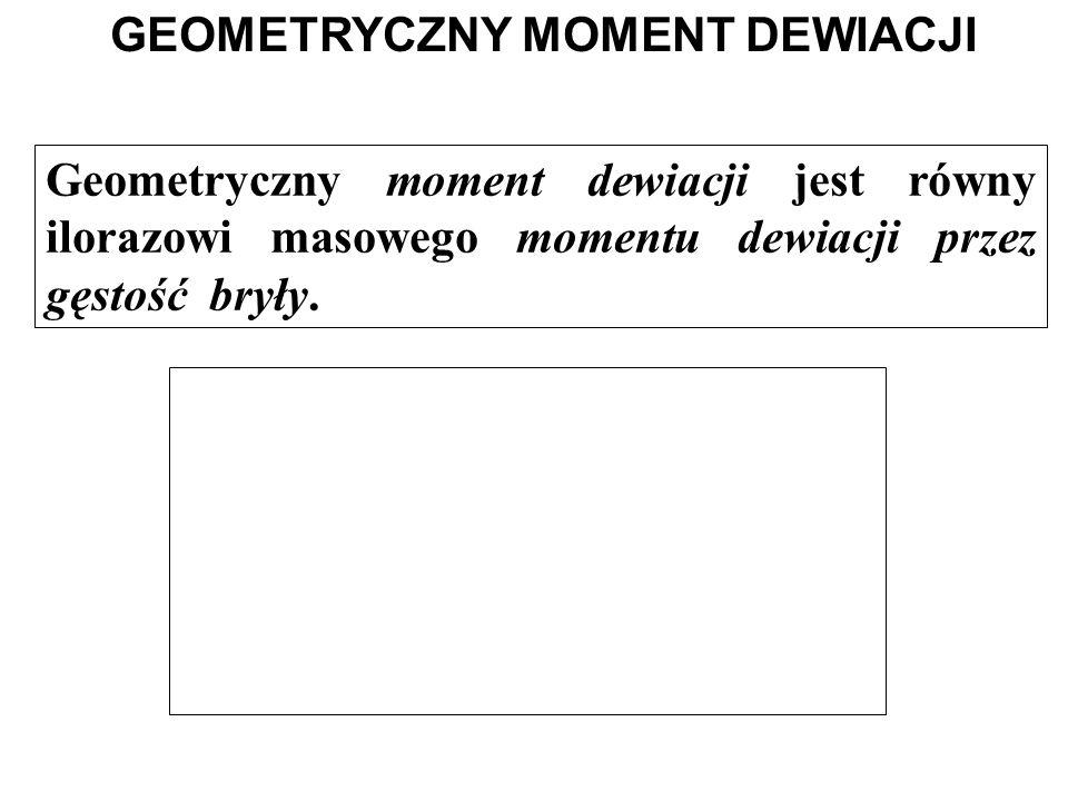 Geometryczny moment dewiacji jest równy ilorazowi masowego momentu dewiacji przez gęstość bryły. GEOMETRYCZNY MOMENT DEWIACJI