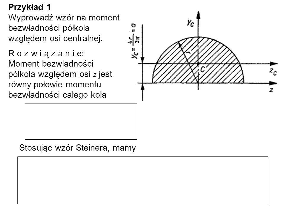Przykład 1 Wyprowadź wzór na moment bezwładności półkola względem osi centralnej. R o z w i ą z a n i e: Moment bezwładności półkola względem osi z je