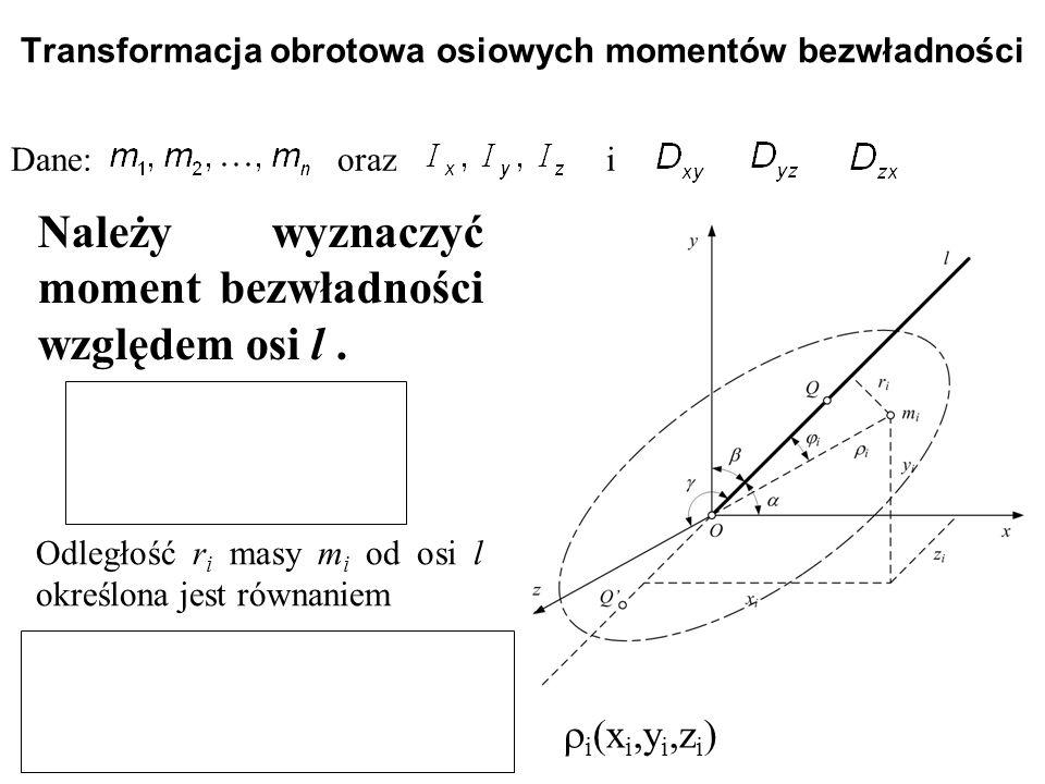 Transformacja obrotowa osiowych momentów bezwładności Dane: oraz i Należy wyznaczyć moment bezwładności względem osi l. Odległość r i masy m i od osi