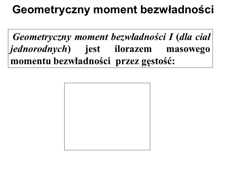 Geometryczny moment bezwładności Geometryczny moment bezwładności I (dla ciał jednorodnych) jest ilorazem masowego momentu bezwładności przez gęstość: