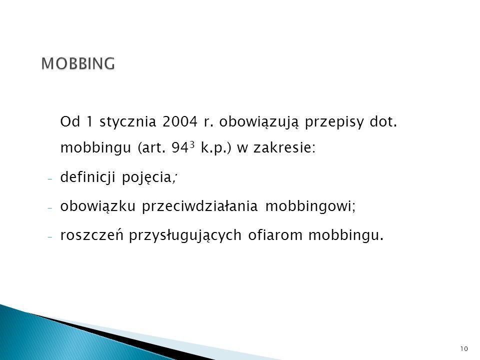 Od 1 stycznia 2004 r. obowiązują przepisy dot. mobbingu (art. 94 3 k.p.) w zakresie: - definicji pojęcia; - obowiązku przeciwdziałania mobbingowi; - r