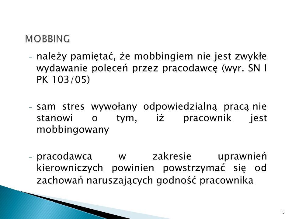 - należy pamiętać, że mobbingiem nie jest zwykłe wydawanie poleceń przez pracodawcę (wyr. SN I PK 103/05) - sam stres wywołany odpowiedzialną pracą ni