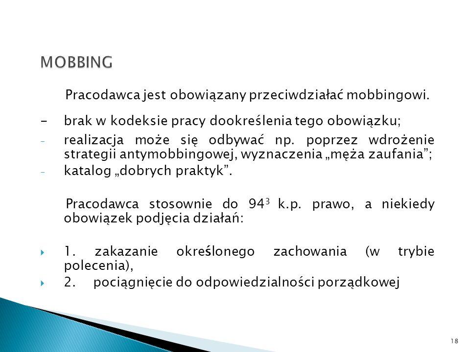 Pracodawca jest obowiązany przeciwdziałać mobbingowi. - brak w kodeksie pracy dookreślenia tego obowiązku; - realizacja może się odbywać np. poprzez w