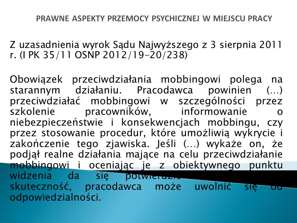 Z uzasadnienia wyrok Sądu Najwyższego z 3 sierpnia 2011 r. (I PK 35/11 OSNP 2012/19-20/238) Obowiązek przeciwdziałania mobbingowi polega na starannym