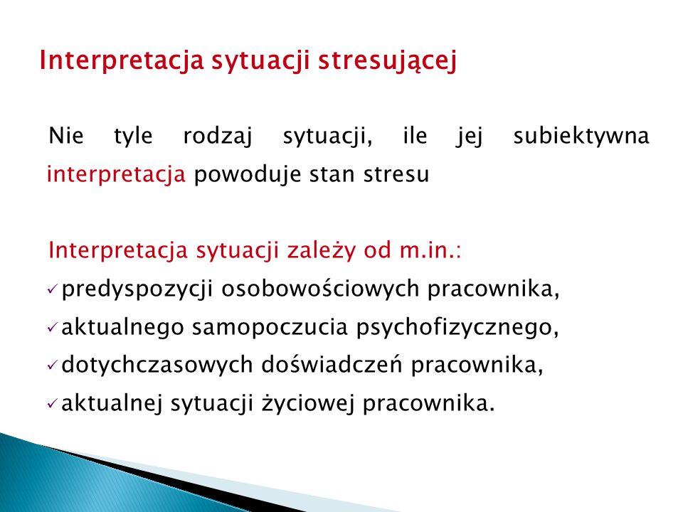 Nie tyle rodzaj sytuacji, ile jej subiektywna interpretacja powoduje stan stresu Interpretacja sytuacji zależy od m.in.: predyspozycji osobowościowych