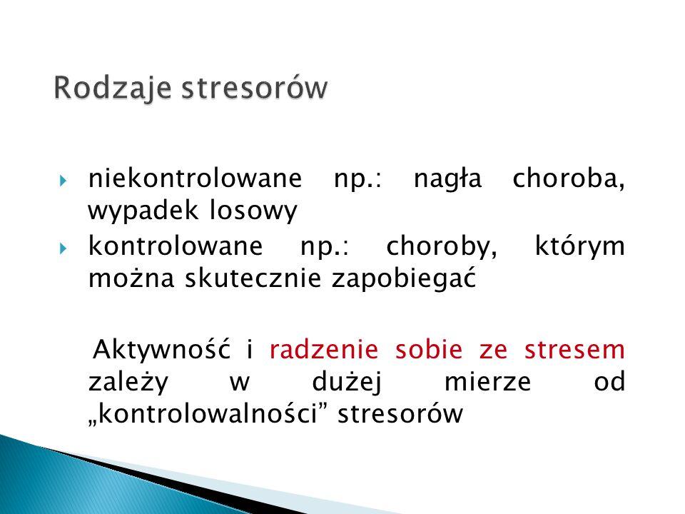Rodzaje stresorów  niekontrolowane np.: nagła choroba, wypadek losowy  kontrolowane np.: choroby, którym można skutecznie zapobiegać Aktywność i rad