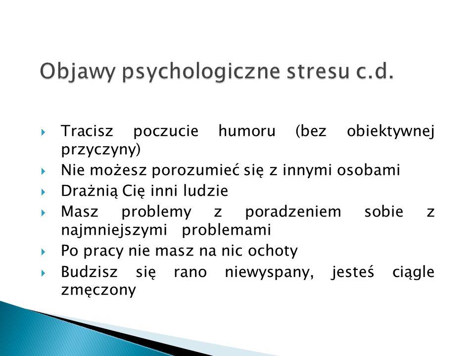 Objawy psychologiczne stresu c.d.  Tracisz poczucie humoru (bez obiektywnej przyczyny)  Nie możesz porozumieć się z innymi osobami  Drażnią Cię inn