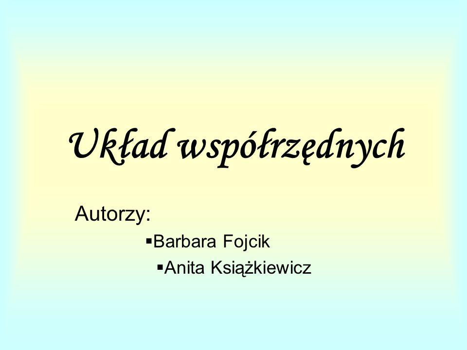 Układ współrzędnych Autorzy:  Barbara Fojcik  Anita Książkiewicz