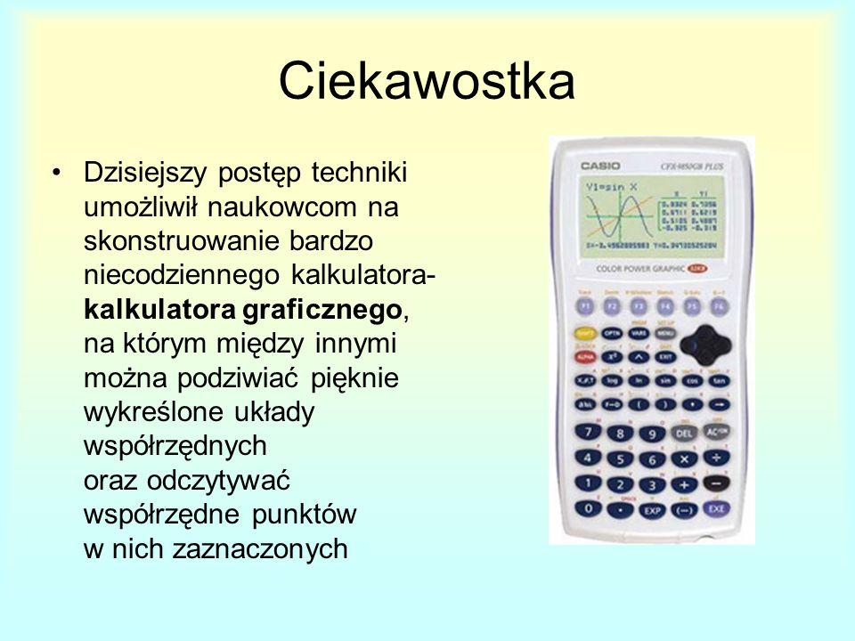 Ciekawostka Dzisiejszy postęp techniki umożliwił naukowcom na skonstruowanie bardzo niecodziennego kalkulatora- kalkulatora graficznego, na którym między innymi można podziwiać pięknie wykreślone układy współrzędnych oraz odczytywać współrzędne punktów w nich zaznaczonych