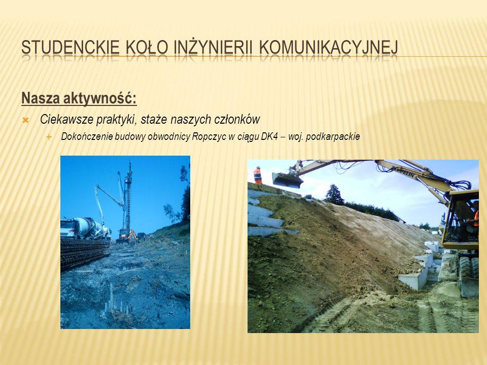 Nasza aktywność:  Ciekawsze praktyki, staże naszych członków  Dokończenie budowy obwodnicy Ropczyc w ciągu DK4 – woj. podkarpackie