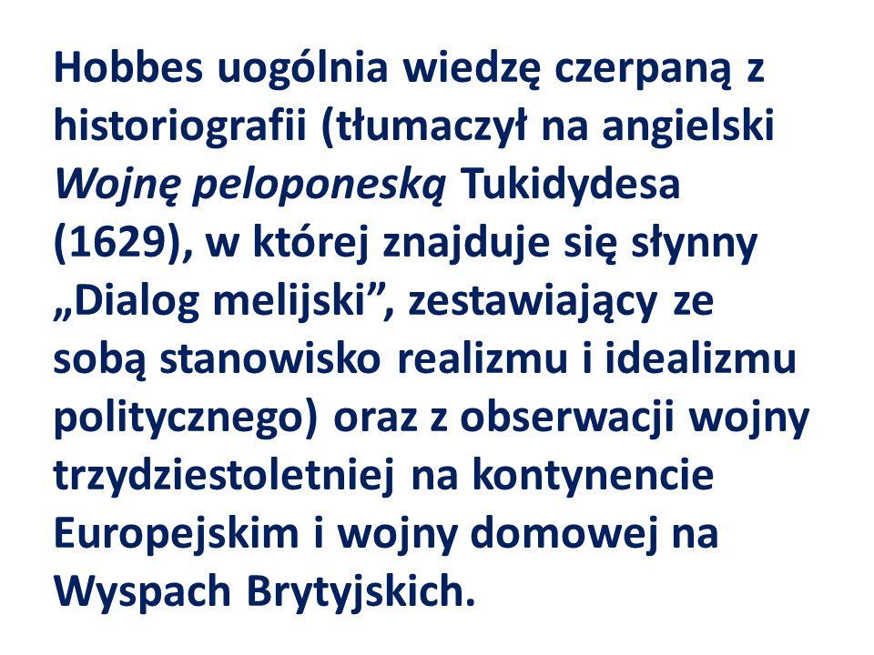 """Hobbes uogólnia wiedzę czerpaną z historiografii (tłumaczył na angielski Wojnę peloponeską Tukidydesa (1629), w której znajduje się słynny """"Dialog mel"""