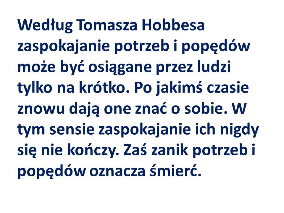 Według Tomasza Hobbesa zaspokajanie potrzeb i popędów może być osiągane przez ludzi tylko na krótko. Po jakimś czasie znowu dają one znać o sobie. W t