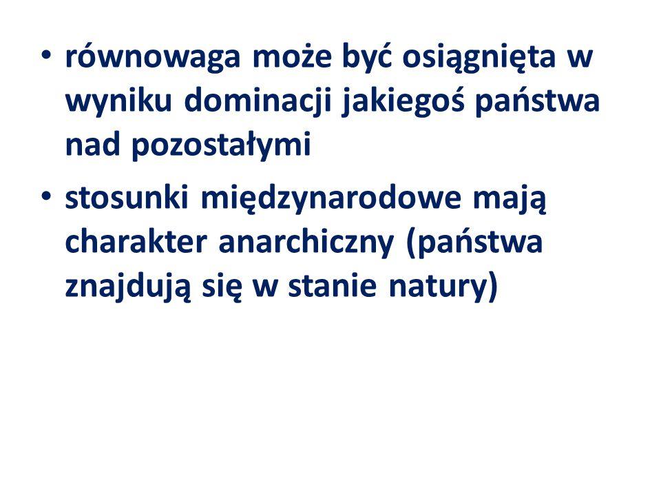 równowaga może być osiągnięta w wyniku dominacji jakiegoś państwa nad pozostałymi stosunki międzynarodowe mają charakter anarchiczny (państwa znajdują