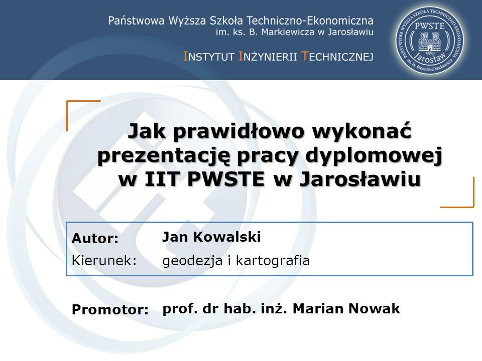 Autor: Kierunek: Promotor: Jak prawidłowo wykonać prezentację pracy dyplomowej w IIT PWSTE w Jarosławiu Jan Kowalski geodezja i kartografia prof. dr h