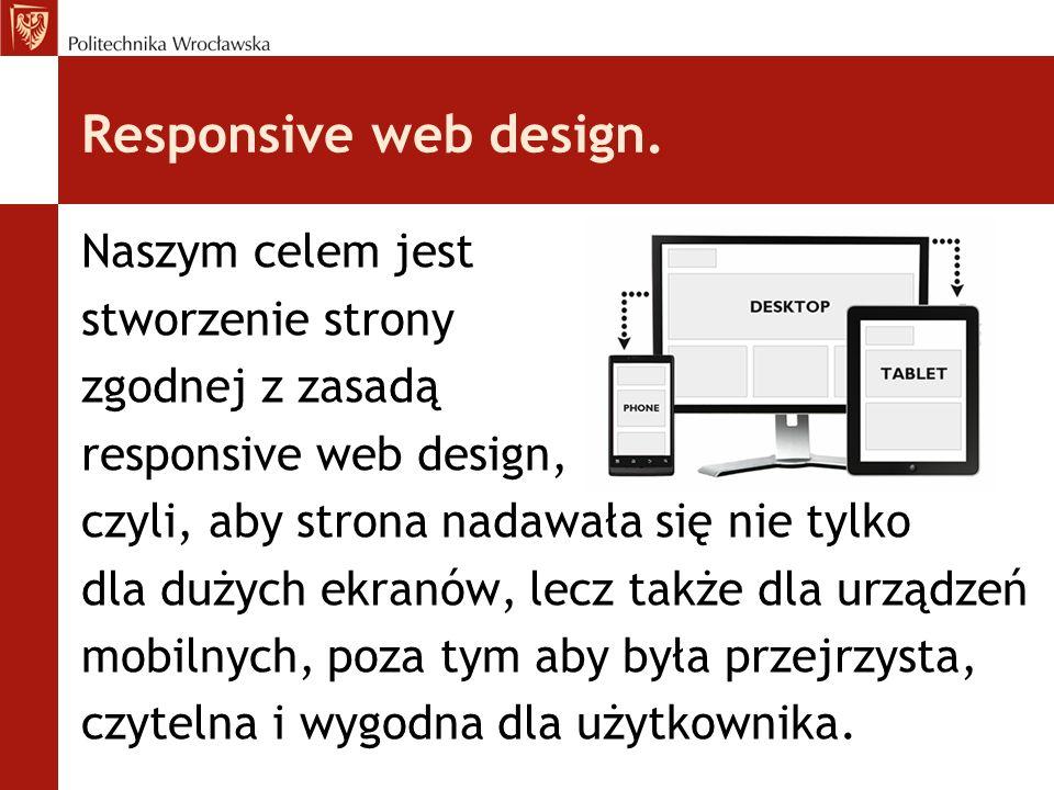 Responsive web design. Naszym celem jest stworzenie strony zgodnej z zasadą responsive web design, czyli, aby strona nadawała się nie tylko dla dużych