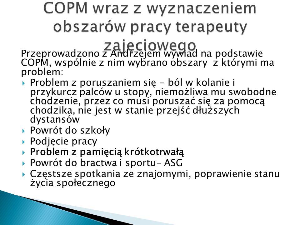 Przeprowadzono z Andrzejem wywiad na podstawie COPM, wspólnie z nim wybrano obszary z którymi ma problem:  Problem z poruszaniem się - ból w kolanie