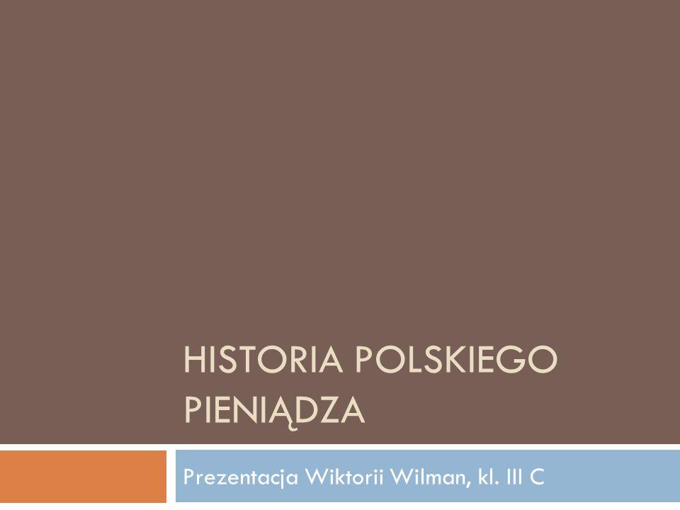 HISTORIA POLSKIEGO PIENIĄDZA Prezentacja Wiktorii Wilman, kl. III C
