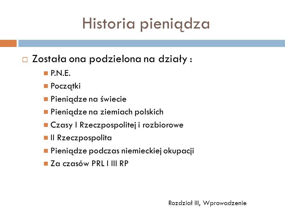 Historia pieniądza  Została ona podzielona na działy : P.N.E. Początki Pieniądze na świecie Pieniądze na ziemiach polskich Czasy I Rzeczpospolitej i
