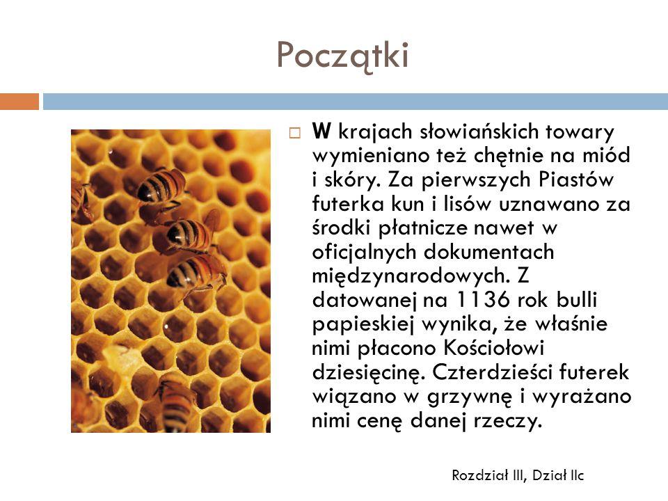 Początki  W krajach słowiańskich towary wymieniano też chętnie na miód i skóry. Za pierwszych Piastów futerka kun i lisów uznawano za środki płatnicz