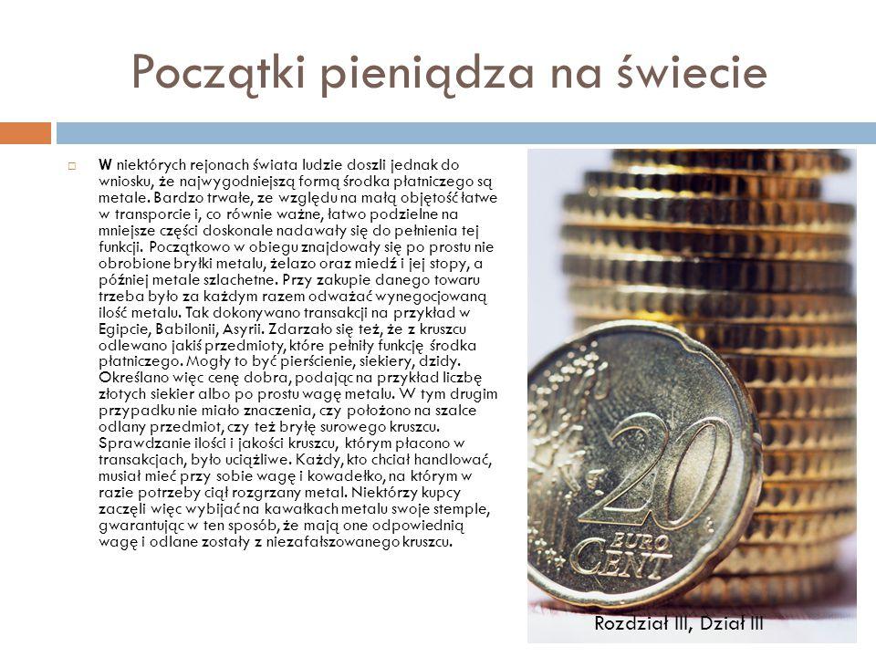 Początki pieniądza na świecie  W niektórych rejonach świata ludzie doszli jednak do wniosku, że najwygodniejszą formą środka płatniczego są metale. B
