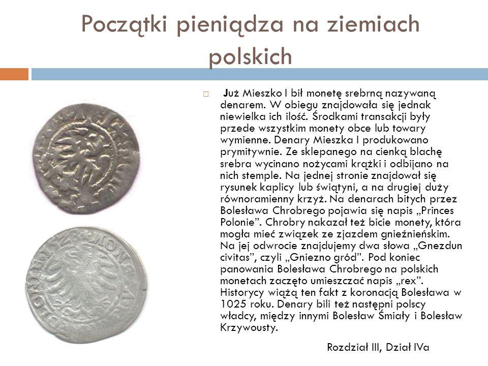 Początki pieniądza na ziemiach polskich  Już Mieszko I bił monetę srebrną nazywaną denarem. W obiegu znajdowała się jednak niewielka ich ilość. Środk