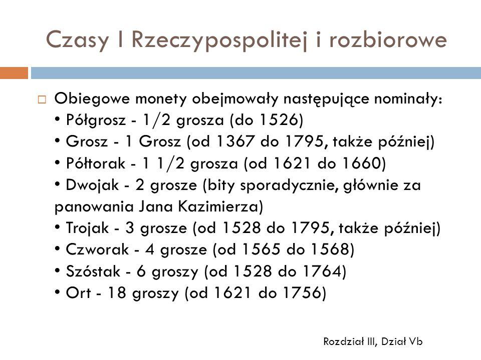 Czasy I Rzeczypospolitej i rozbiorowe  Obiegowe monety obejmowały następujące nominały: Półgrosz - 1/2 grosza (do 1526) Grosz - 1 Grosz (od 1367 do 1795, także później) Półtorak - 1 1/2 grosza (od 1621 do 1660) Dwojak - 2 grosze (bity sporadycznie, głównie za panowania Jana Kazimierza) Trojak - 3 grosze (od 1528 do 1795, także później) Czworak - 4 grosze (od 1565 do 1568) Szóstak - 6 groszy (od 1528 do 1764) Ort - 18 groszy (od 1621 do 1756) Rozdział III, Dział Vb