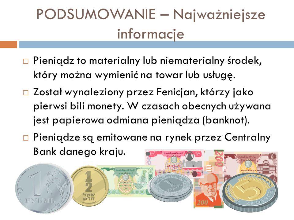 PODSUMOWANIE – Najważniejsze informacje  Pieniądz to materialny lub niematerialny środek, który można wymienić na towar lub usługę.