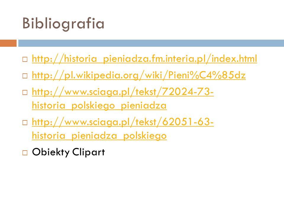 Bibliografia  http://historia_pieniadza.fm.interia.pl/index.html http://historia_pieniadza.fm.interia.pl/index.html  http://pl.wikipedia.org/wiki/Pieni%C4%85dz http://pl.wikipedia.org/wiki/Pieni%C4%85dz  http://www.sciaga.pl/tekst/72024-73- historia_polskiego_pieniadza http://www.sciaga.pl/tekst/72024-73- historia_polskiego_pieniadza  http://www.sciaga.pl/tekst/62051-63- historia_pieniadza_polskiego http://www.sciaga.pl/tekst/62051-63- historia_pieniadza_polskiego  Obiekty Clipart