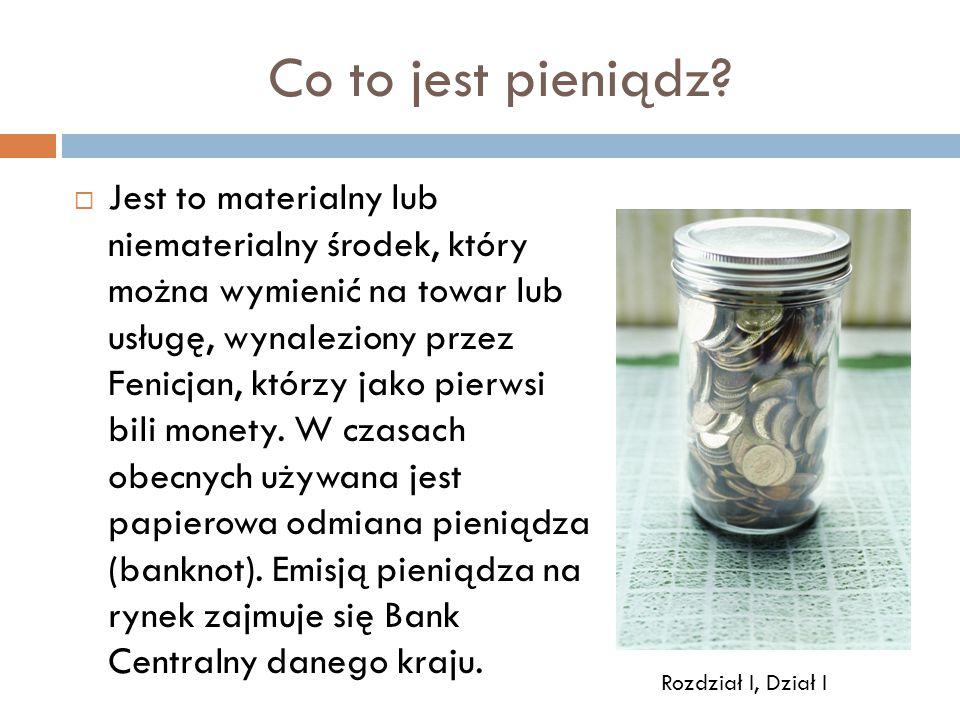 Co to jest pieniądz?  Jest to materialny lub niematerialny środek, który można wymienić na towar lub usługę, wynaleziony przez Fenicjan, którzy jako
