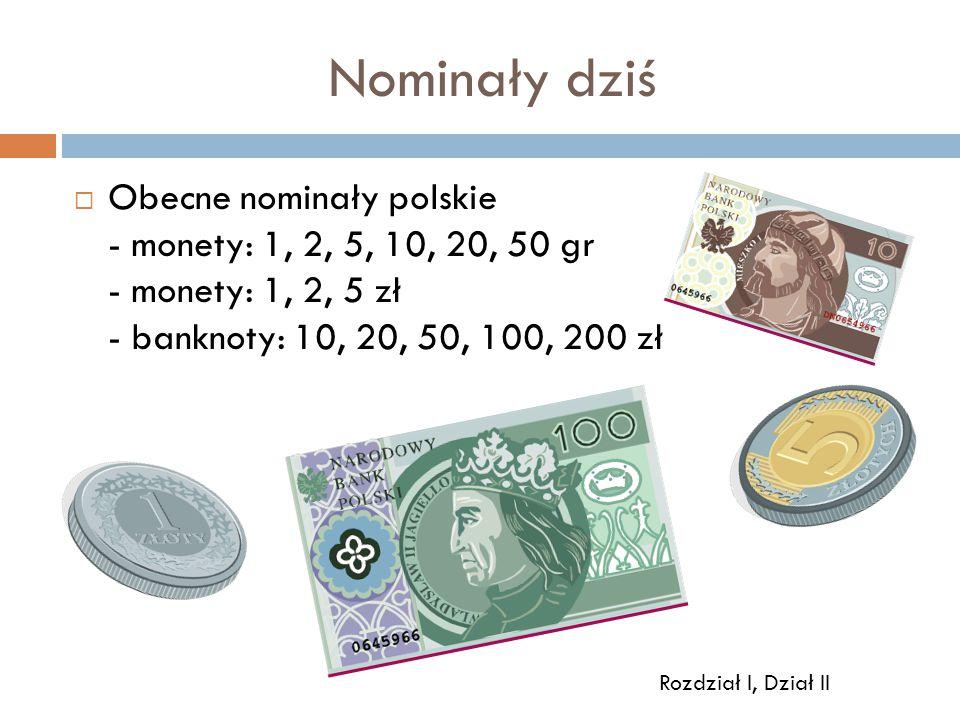 Nominały dziś  Obecne nominały polskie - monety: 1, 2, 5, 10, 20, 50 gr - monety: 1, 2, 5 zł - banknoty: 10, 20, 50, 100, 200 zł Rozdział I, Dział II