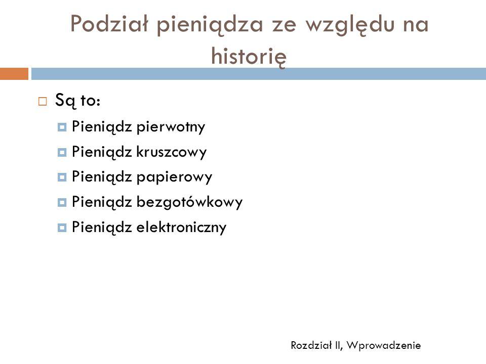 Podział pieniądza ze względu na historię  Są to:  Pieniądz pierwotny  Pieniądz kruszcowy  Pieniądz papierowy  Pieniądz bezgotówkowy  Pieniądz elektroniczny Rozdział II, Wprowadzenie