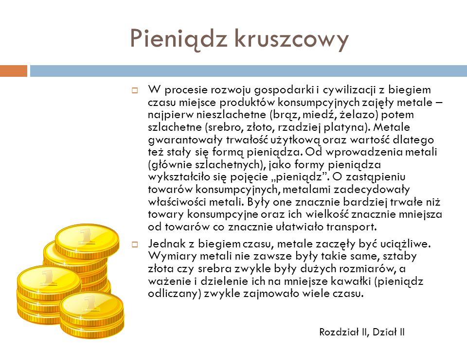 Pieniądz kruszcowy  W procesie rozwoju gospodarki i cywilizacji z biegiem czasu miejsce produktów konsumpcyjnych zajęły metale – najpierw nieszlachet
