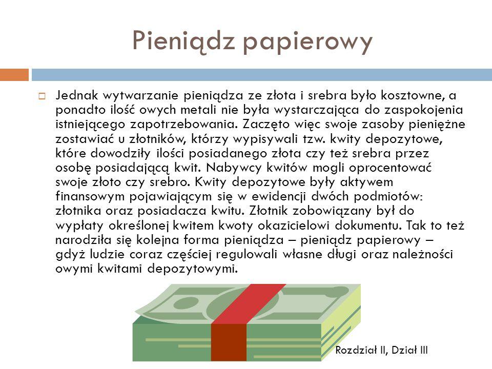 Pieniądz papierowy  Jednak wytwarzanie pieniądza ze złota i srebra było kosztowne, a ponadto ilość owych metali nie była wystarczająca do zaspokojenia istniejącego zapotrzebowania.