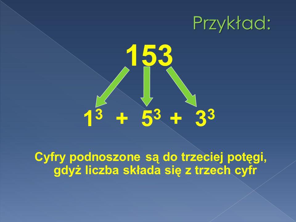 Przykład: 153 1 3 + 5 3 + 3 3 Cyfry podnoszone są do trzeciej potęgi, gdyż liczba składa się z trzech cyfr