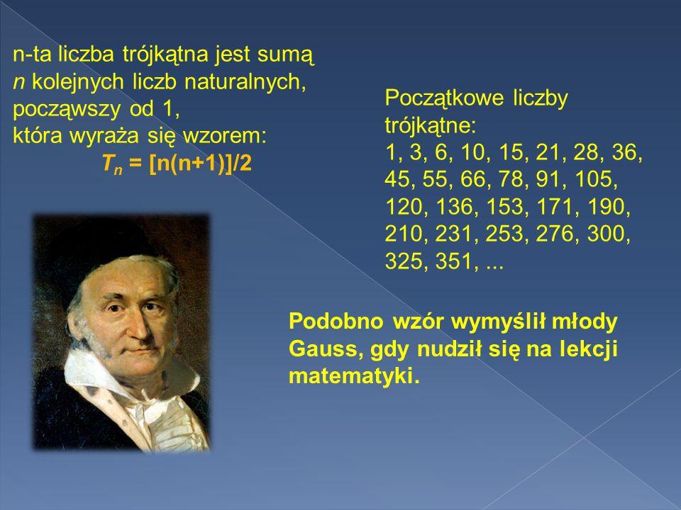 n-ta liczba trójkątna jest sumą n kolejnych liczb naturalnych, począwszy od 1, która wyraża się wzorem: T n = [n(n+1)]/2 Początkowe liczby trójkątne: 1, 3, 6, 10, 15, 21, 28, 36, 45, 55, 66, 78, 91, 105, 120, 136, 153, 171, 190, 210, 231, 253, 276, 300, 325, 351,...