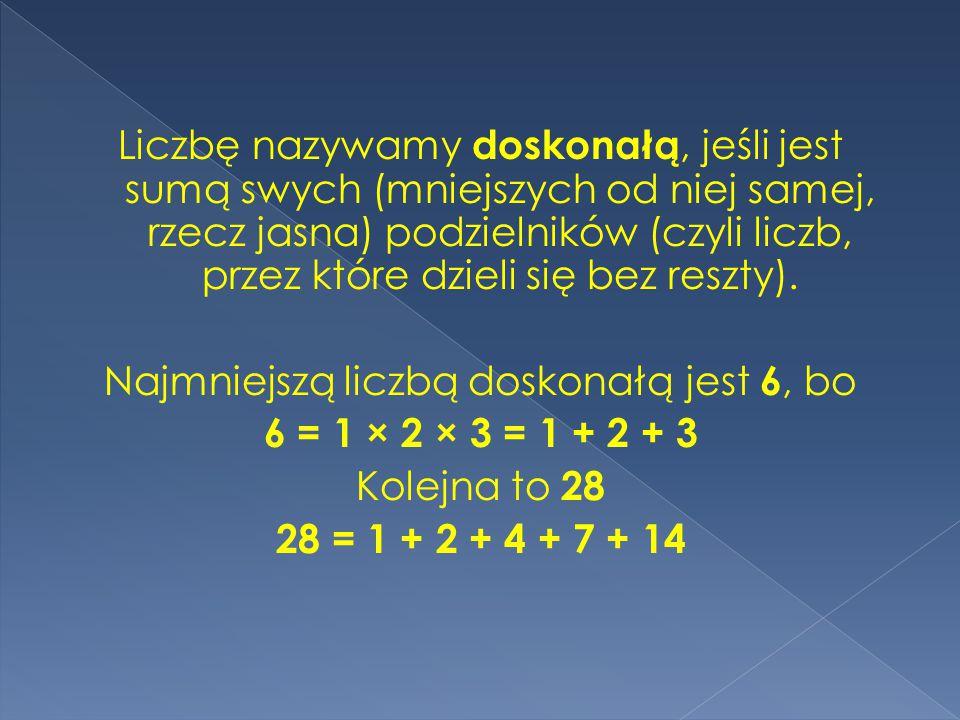 Liczbę nazywamy doskonałą, jeśli jest sumą swych (mniejszych od niej samej, rzecz jasna) podzielników (czyli liczb, przez które dzieli się bez reszty).