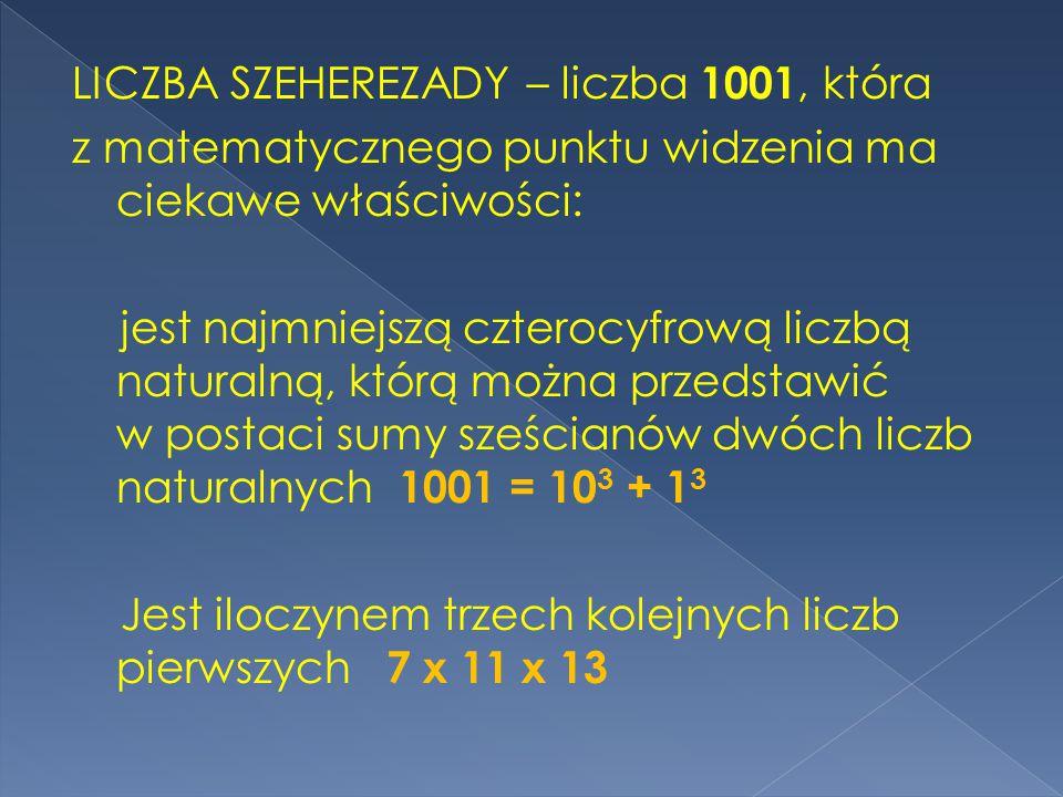 LICZBA SZEHEREZADY – liczba 1001, która z matematycznego punktu widzenia ma ciekawe właściwości: jest najmniejszą czterocyfrową liczbą naturalną, którą można przedstawić w postaci sumy sześcianów dwóch liczb naturalnych 1001 = 10 3 + 1 3 Jest iloczynem trzech kolejnych liczb pierwszych 7 x 11 x 13