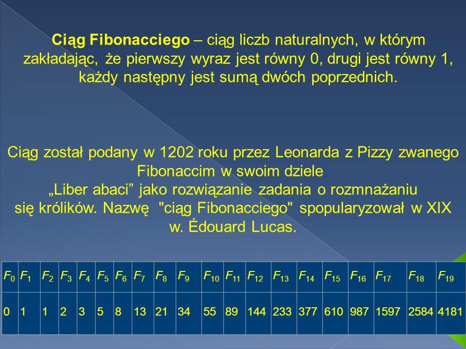 Ciąg Fibonacciego – ciąg liczb naturalnych, w którym zakładając, że pierwszy wyraz jest równy 0, drugi jest równy 1, każdy następny jest sumą dwóch poprzednich.