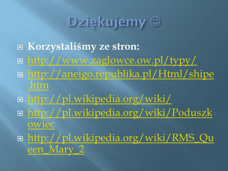  Korzystaliśmy ze stron:  http://www.zaglowce.ow.pl/typy/ http://www.zaglowce.ow.pl/typy/  http://aneigo.republika.pl/Html/shipe.htm http://aneigo.republika.pl/Html/shipe.htm  http://pl.wikipedia.org/wiki/ http://pl.wikipedia.org/wiki/  http://pl.wikipedia.org/wiki/Poduszk owiec http://pl.wikipedia.org/wiki/Poduszk owiec  http://pl.wikipedia.org/wiki/RMS_Qu een_Mary_2 http://pl.wikipedia.org/wiki/RMS_Qu een_Mary_2