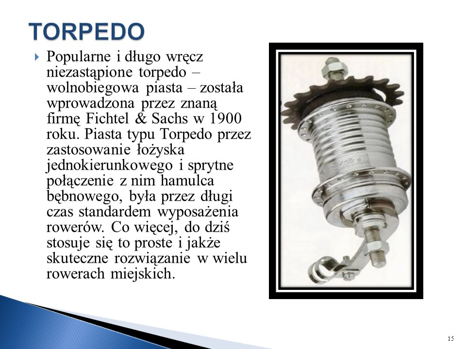  Popularne i długo wręcz niezastąpione torpedo – wolnobiegowa piasta – została wprowadzona przez znaną firmę Fichtel & Sachs w 1900 roku. Piasta typu