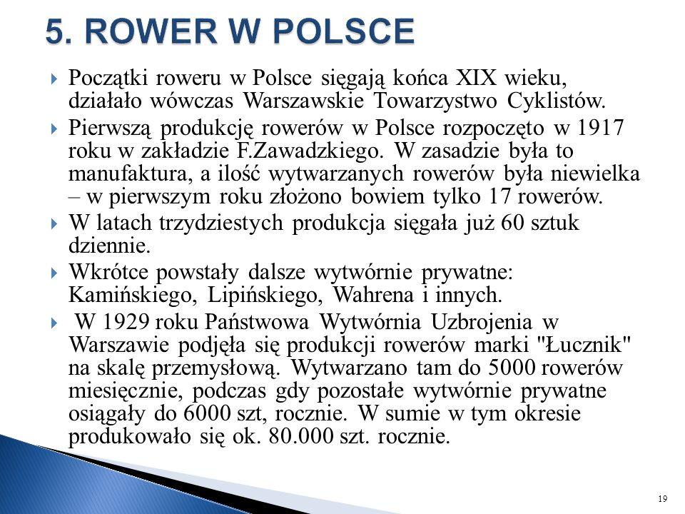  Początki roweru w Polsce sięgają końca XIX wieku, działało wówczas Warszawskie Towarzystwo Cyklistów.  Pierwszą produkcję rowerów w Polsce rozpoczę