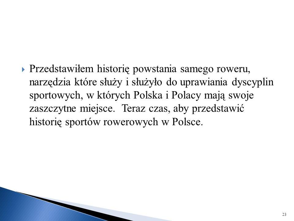  Przedstawiłem historię powstania samego roweru, narzędzia które służy i służyło do uprawiania dyscyplin sportowych, w których Polska i Polacy mają s