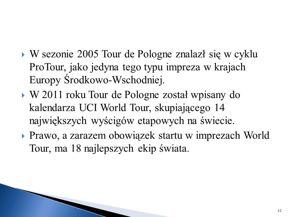  W sezonie 2005 Tour de Pologne znalazł się w cyklu ProTour, jako jedyna tego typu impreza w krajach Europy Środkowo-Wschodniej.  W 2011 roku Tour d