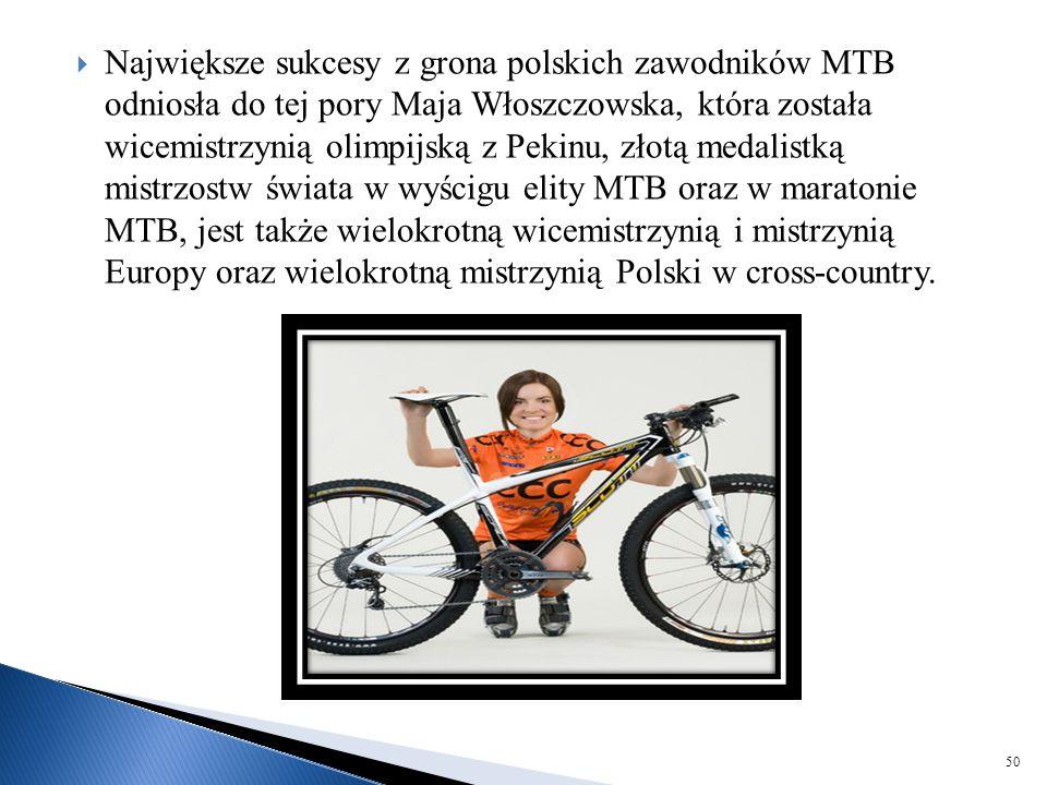  Największe sukcesy z grona polskich zawodników MTB odniosła do tej pory Maja Włoszczowska, która została wicemistrzynią olimpijską z Pekinu, złotą m